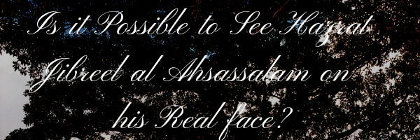 Is it Possible to See Hazrat Jibreel al Ahsassalam on his Real face?