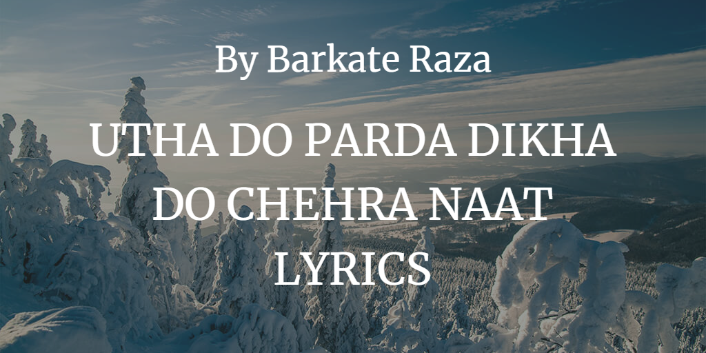 UTHA DO PARDA DIKHA DO CHEHRA NAAT LYRICS