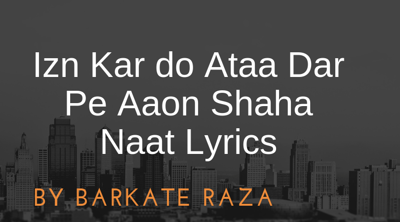 Izn Kar do Ataa Dar Pe Aaon Shaha Naat Lyrics
